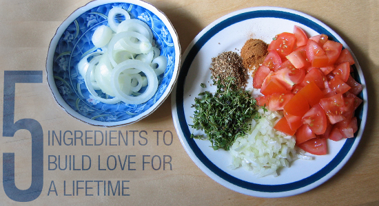 Five Ingredients to Build Love for a Lifetime