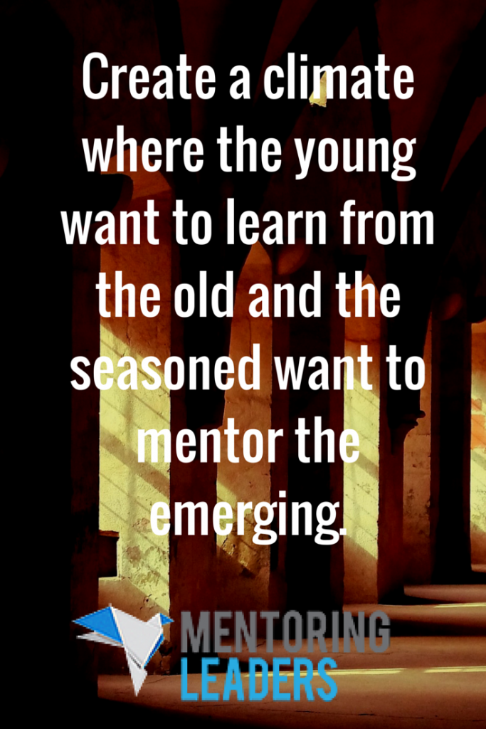Create a climate where the young want to learn from the old and the seasoned want to mentor the emerging.  - Mentoring Leaders