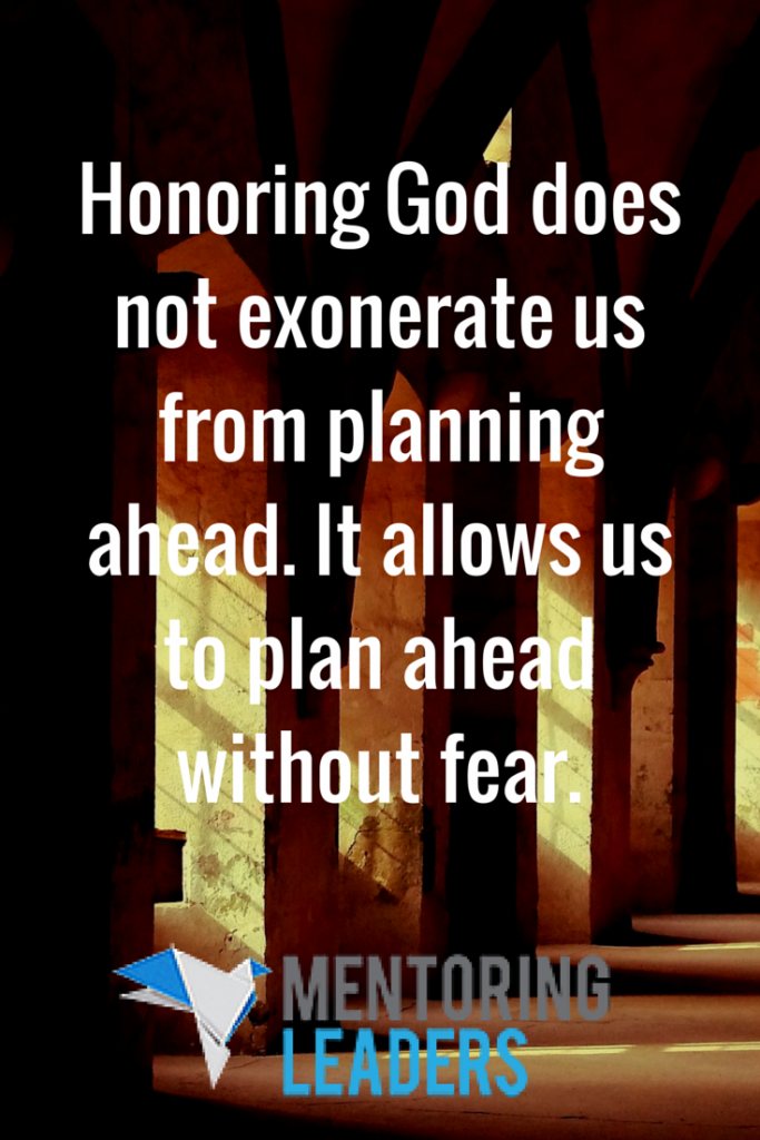 Honoring God does not exonerate us from planning ahead, but it does allow us to plan ahead without fear. - Mentoring Leaders