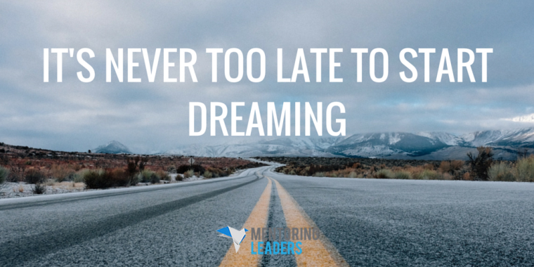 Mentoring Leaders -It's Never Too Late to Start Dreaming