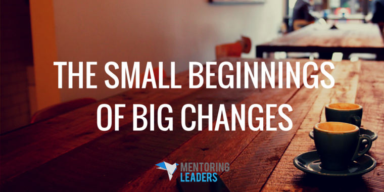 The Small Beginnings of Big Changes - Mentoring Leaders