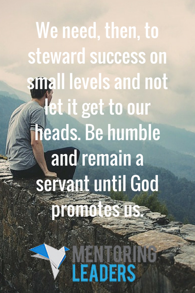 We need, then, to steward success on small levels and not let it get to our heads. Be humble and remain a servant until God promotes us - Mentoring Leaders