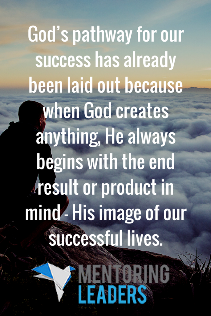 God's pathway for our success has already been laid out because when God creates anything, He always begins with the end result or product in mind — His image of our successful lives.- Mentoring Leaders