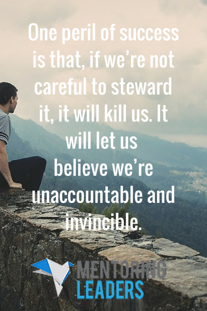 One peril of success is that, if we're not careful to steward it, it will kill us. It will let us believe we're unaccountable and invincible. - Mentoring Leaders