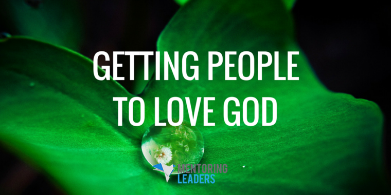 Mentoring Leaders - GETTING PEOPLE TO LOVE GOD
