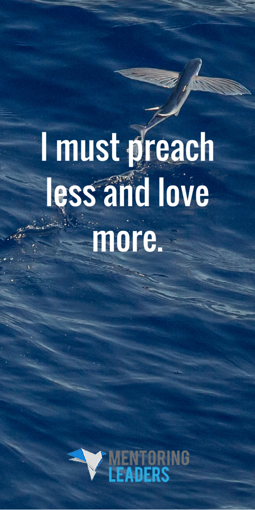 Mentoring Leaders - I must preach less and love more. (1)