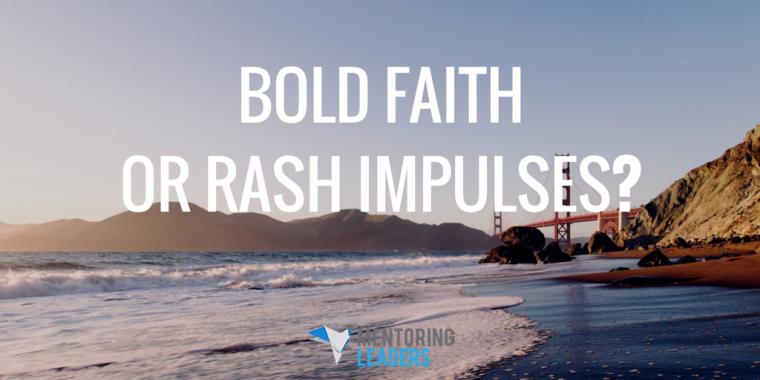 Mentoring Leaders - Bold Faith or Rash Impulses