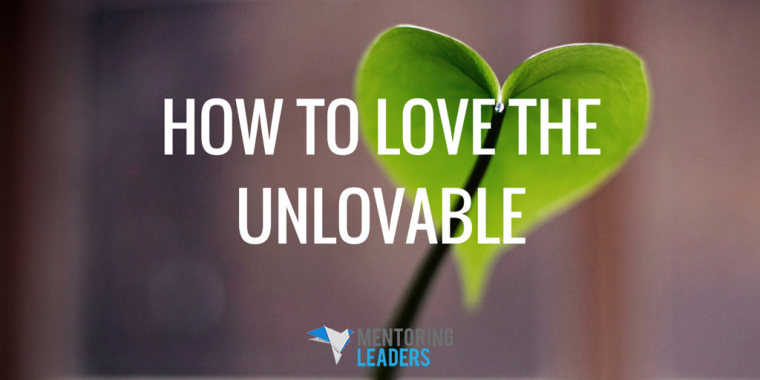 Mentoring Leaders - How to Love the Unlovable