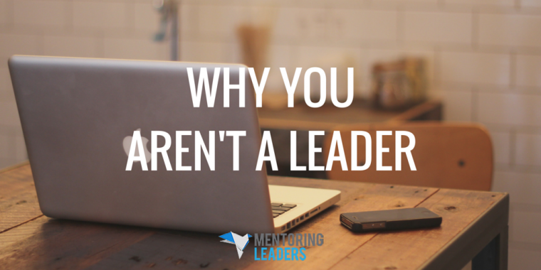 Mentoring Leaders - Why You Aren't a Leader